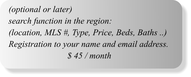 (optional or later) search function in the region: (location, MLS #, Type, Price, Beds, Baths ..) Registration to your name and email address. $ 45 / month