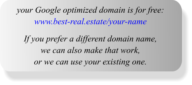 your Google optimized domain is for free: www.best-real.estate/your-name  If you prefer a different domain name,  we can also make that work, or we can use your existing one.