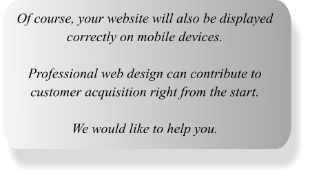 Of course, your website will also be displayed correctly on mobile devices.  Professional web design can contribute to customer acquisition right from the start.  We would like to help you.